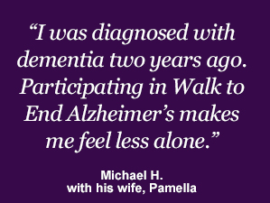 I was diagnosed with dementia two years ago. Participating in Walk to End Alzheimer's makes me feel less alone.